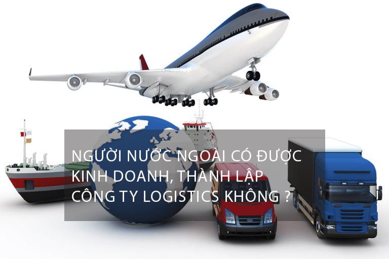 Người Nước Ngoài Có Được Kinh Doanh Dịch Vụ Logistics? Thành Lập Công Ty Logistics ?
